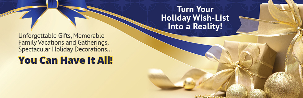 Unforgettable Gifts, Memorable Family Vacations and Gatherings, Spectacular Holiday Decorations. You can have it all!